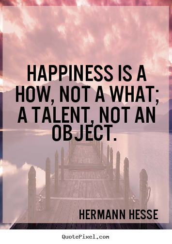 Happiness is a how, not a what; a talent, not.. Hermann Hesse top inspirational quotes
