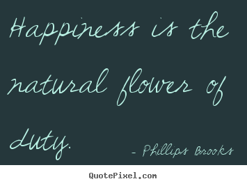 Quotes about inspirational - Happiness is the natural flower of duty.