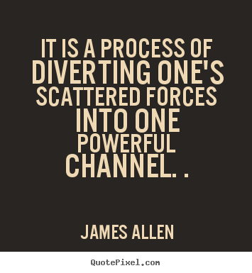 James Allen picture quotes - It is a process of diverting one's scattered.. - Inspirational quotes