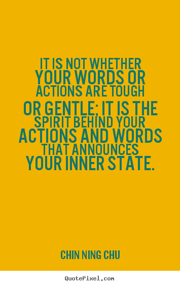 It is not whether your words or actions are tough or gentle; it is the.. Chin Ning Chu  inspirational quotes