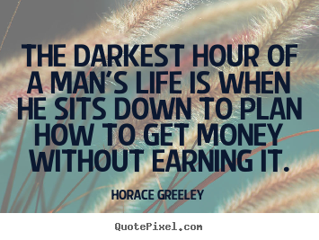 Horace Greeley image sayings - The darkest hour of a man's life is when he sits down to plan how.. - Inspirational quotes