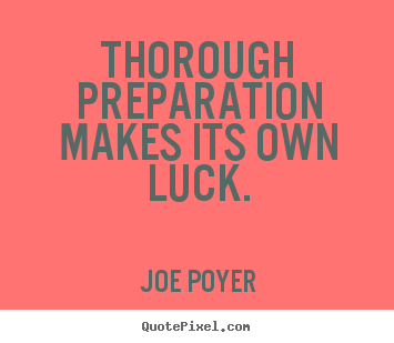 Thorough preparation makes its own luck. Joe Poyer greatest inspirational quotes