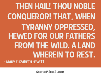 Inspirational quotes - Then hail! thou noble conqueror! that, when tyranny oppressed,..