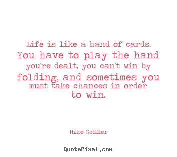 Diy picture quote about inspirational - Life is like a hand of cards. you have to play the hand you're dealt,..