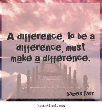 James Farr picture quote - A difference, to be a difference, must make a difference. - Inspirational quote