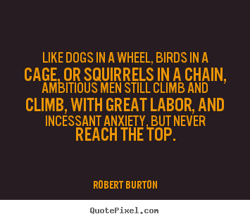 Robert Burton picture quotes - Like dogs in a wheel, birds in a cage, or.. - Inspirational sayings