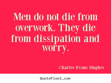 Charles Evans Hughes picture quotes - Men do not die from overwork. they die from dissipation.. - Inspirational quotes