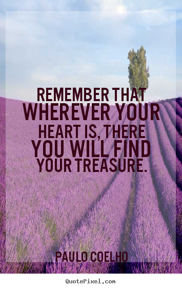 Quotes about inspirational - Remember that wherever your heart is, there you will find your treasure.