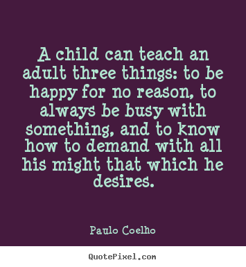 Quotes about inspirational - A child can teach an adult three things: to be..