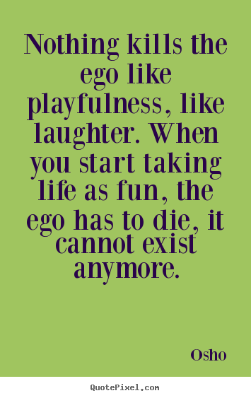 Nothing kills the ego like playfulness, like laughter... Osho best inspirational quotes