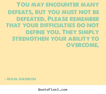 Inspirational quotes - You may encounter many defeats, but you must not be defeated...