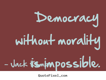 Inspirational quote - Democracy without morality is impossible.