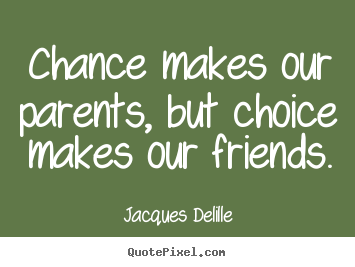 Jacques Delille image quote - Chance makes our parents, but choice makes our friends. - Inspirational quotes