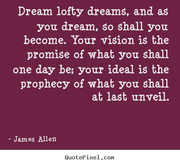 Create graphic photo quotes about inspirational - Dream lofty dreams, and as you dream, so shall you become...