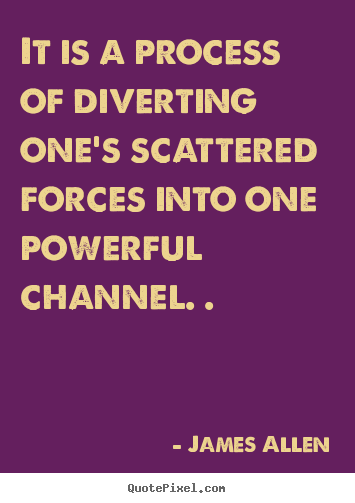 It is a process of diverting one's scattered forces into one powerful.. James Allen greatest inspirational quote