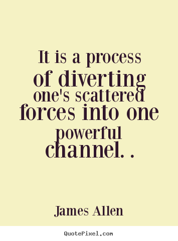 Inspirational quote - It is a process of diverting one's scattered forces into one powerful..