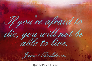 James Baldwin picture quotes - If you're afraid to die, you will not be able to live. - Inspirational quotes