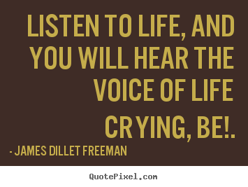 Inspirational quotes - Listen to life, and you will hear the voice of life crying,..