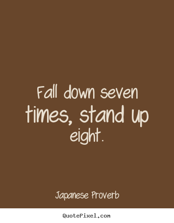Inspirational quote - Fall down seven times, stand up eight.