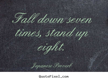 Japanese Proverb picture quotes - Fall down seven times, stand up eight. - Inspirational quotes