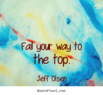 Quotes about inspirational - Fail your way to the top.
