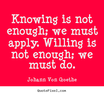Quote about inspirational - Knowing is not enough; we must apply. willing is not enough;..