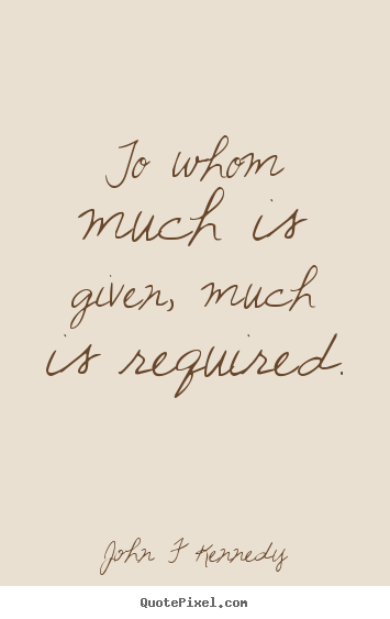 To Whom Much Is Given Much Is Required John F Kennedy