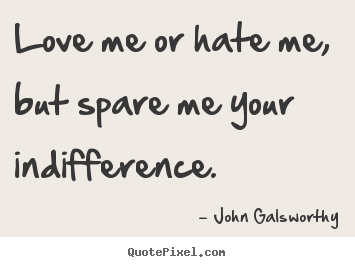 Quotes about inspirational - Love me or hate me, but spare me your indifference.