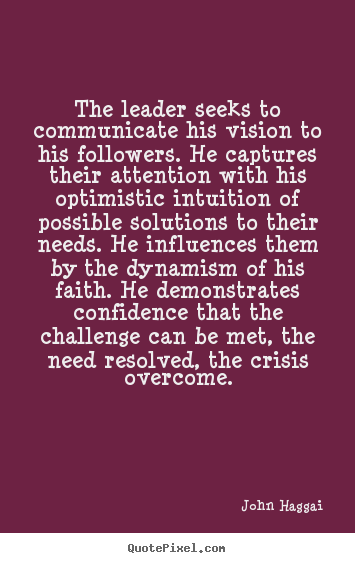 Inspirational quote - The leader seeks to communicate his vision to his followers...