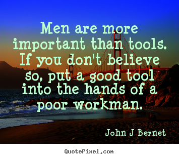 Quotes about inspirational - Men are more important than tools. if you don't believe so, put..
