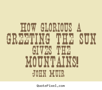 Quotes about inspirational - How glorious a greeting the sun gives the mountains!