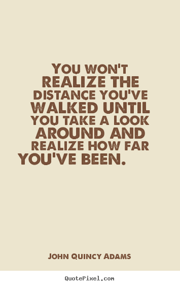 You won't realize the distance you've walked until you take a.. John Quincy Adams  inspirational quote