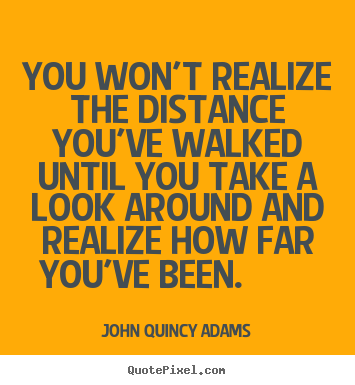 John Quincy Adams picture sayings - You won't realize the distance you've walked until you take a look.. - Inspirational quotes
