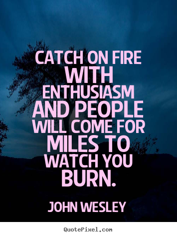 How to design picture quote about inspirational - Catch on fire with enthusiasm and people will come for miles..