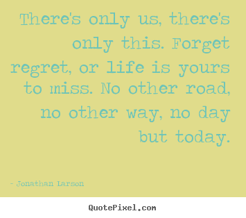 Design your own poster sayings about inspirational - There's only us, there's only this. forget..