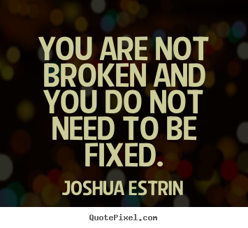 Joshua Estrin picture quotes - You are not broken and you do not need to be fixed. - Inspirational quote