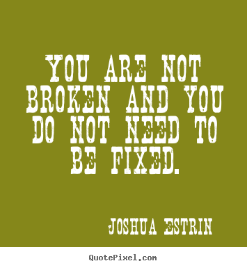 Inspirational sayings - You are not broken and you do not need to be fixed.