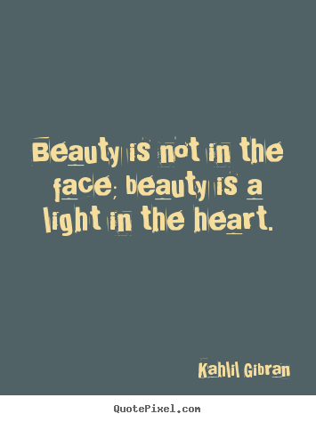 Beauty is not in the face; beauty is a light in the.. Kahlil Gibran  inspirational quotes