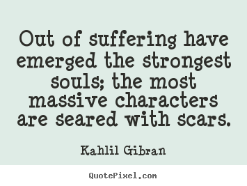 Inspirational quote - Out of suffering have emerged the strongest..
