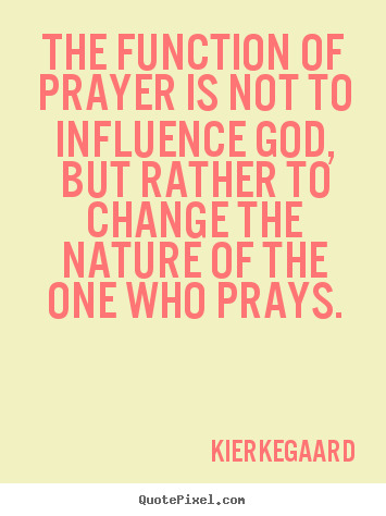 Inspirational quotes - The function of prayer is not to influence god,..