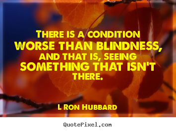 Quote about inspirational - There is a condition worse than blindness,..