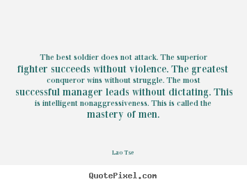 Lao Tse poster quote - The best soldier does not attack. the superior fighter succeeds without.. - Inspirational quotes