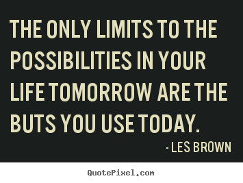 Inspirational quote - The only limits to the possibilities in your life tomorrow..