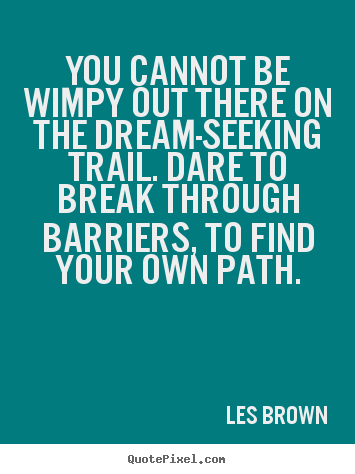 Make picture quotes about inspirational - You cannot be wimpy out there on the dream-seeking trail. dare..