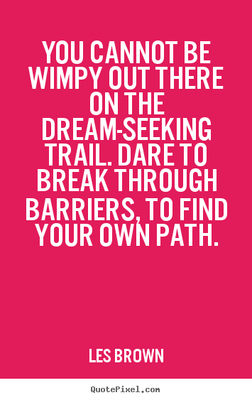 Quotes about inspirational - You cannot be wimpy out there on the dream-seeking trail...