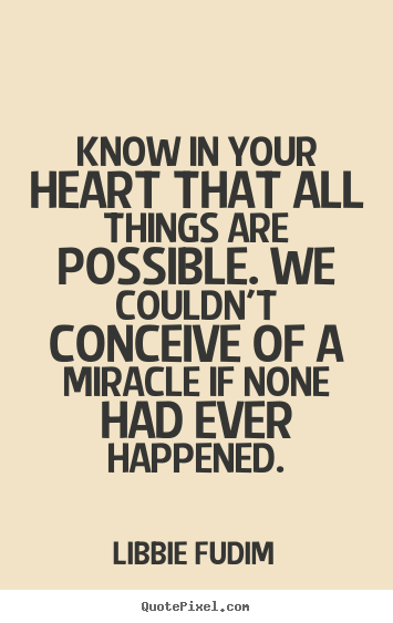 Inspirational quote - Know in your heart that all things are possible. we couldn't conceive..