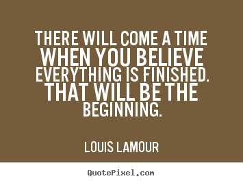 There will come a time when you believe everything is.. Louis Lamour best inspirational sayings