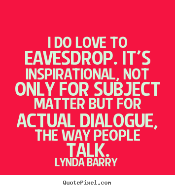 Inspirational quotes - I do love to eavesdrop. it's inspirational, not only for subject matter..