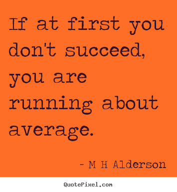 M H Alderson poster quote - If at first you don't succeed, you are running about average. - Inspirational quote