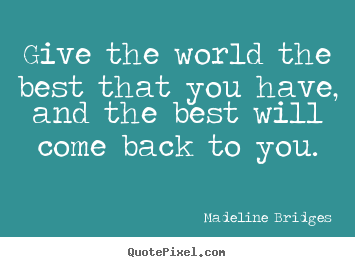 Best Quotes In The World Give The World The Best That You Have And The Best Will Come Back .